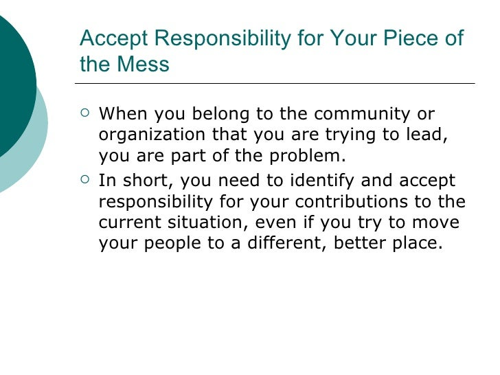 Accept Responsibility for Your Piece of the Mess  <ul><li>When you belong to the community or organization that you are tr...