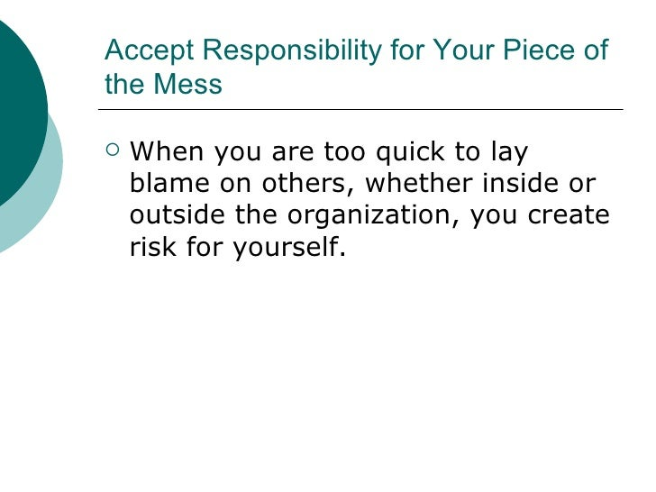 Accept Responsibility for Your Piece of the Mess <ul><li>When you are too quick to lay blame on others, whether inside or ...