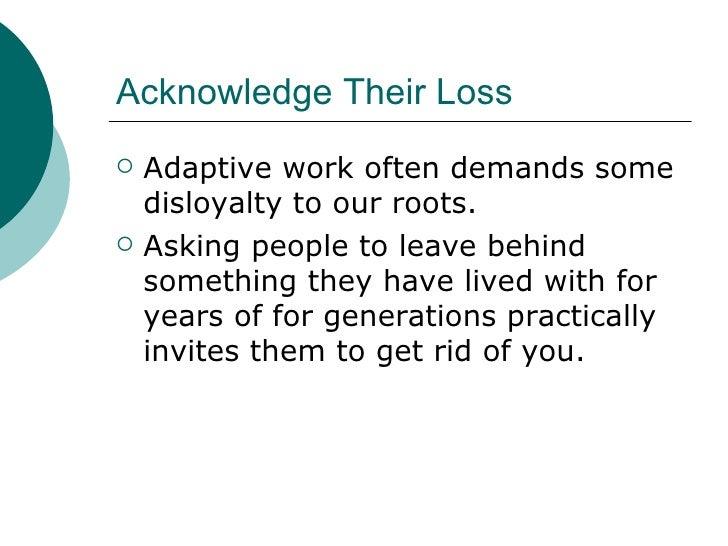 Acknowledge Their Loss <ul><li>Adaptive work often demands some disloyalty to our roots. </li></ul><ul><li>Asking people t...