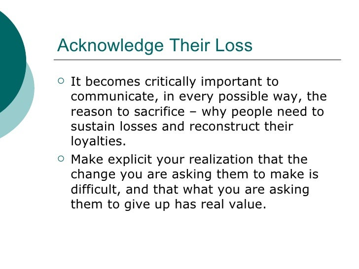 Acknowledge Their Loss <ul><li>It becomes critically important to communicate, in every possible way, the reason to sacrif...