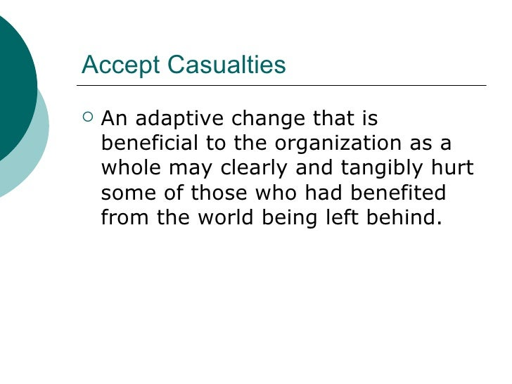 Accept Casualties  <ul><li>An adaptive change that is beneficial to the organization as a whole may clearly and tangibly h...