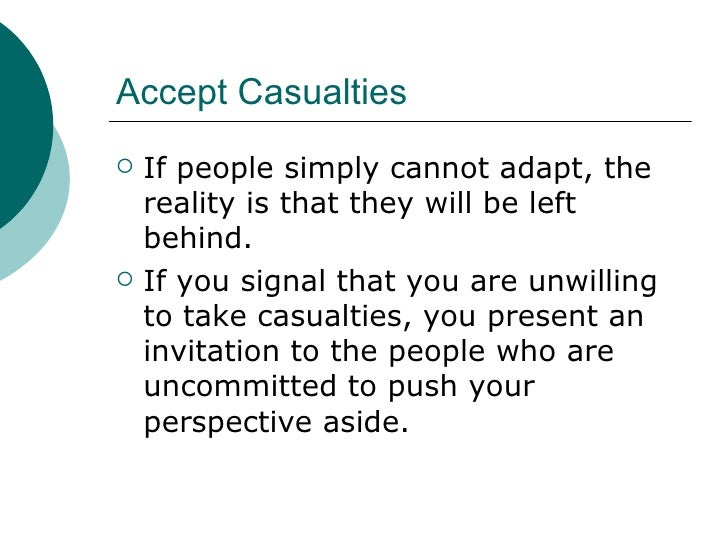 Accept Casualties <ul><li>If people simply cannot adapt, the reality is that they will be left behind. </li></ul><ul><li>I...