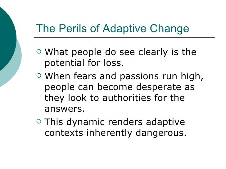 The Perils of Adaptive Change <ul><li>What people do see clearly is the potential for loss. </li></ul><ul><li>When fears a...
