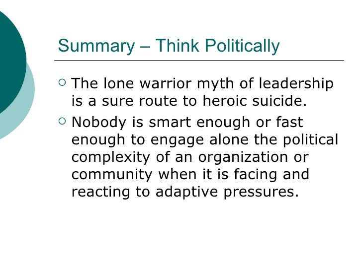 Summary – Think Politically <ul><li>The lone warrior myth of leadership is a sure route to heroic suicide. </li></ul><ul><...