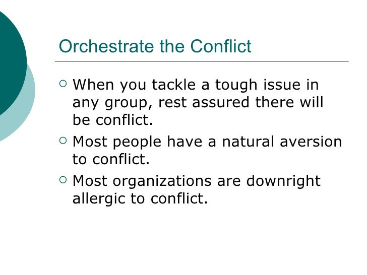 Orchestrate the Conflict <ul><li>When you tackle a tough issue in any group, rest assured there will be conflict. </li></u...