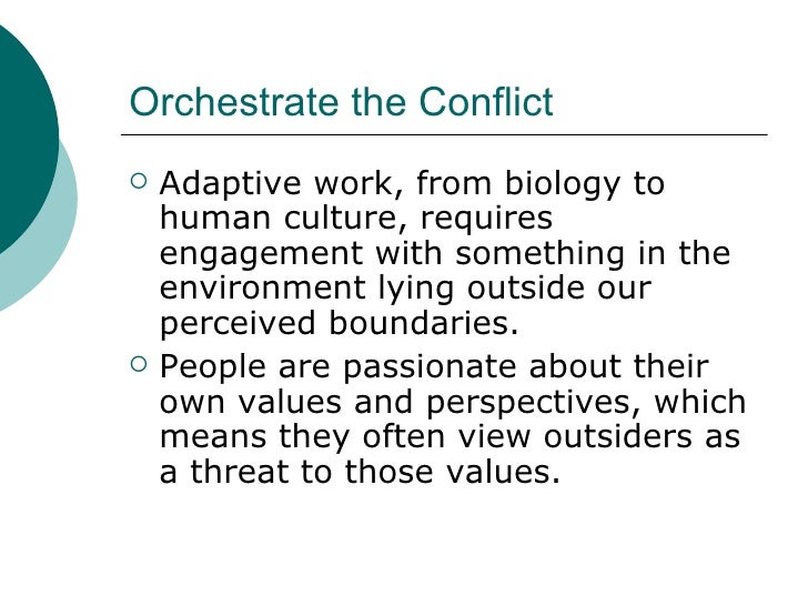 Orchestrate the Conflict <ul><li>Adaptive work, from biology to human culture, requires engagement with something in the e...