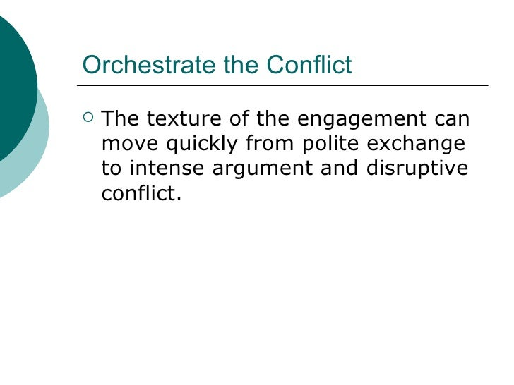Orchestrate the Conflict <ul><li>The texture of the engagement can move quickly from polite exchange to intense argument a...