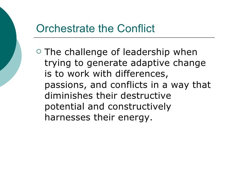 Orchestrate the Conflict <ul><li>The challenge of leadership when trying to generate adaptive change is to work with diffe...