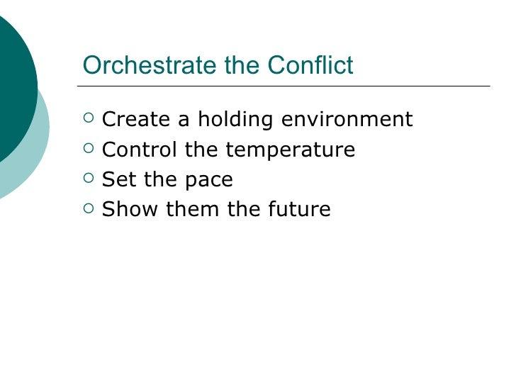 Orchestrate the Conflict <ul><li>Create a holding environment </li></ul><ul><li>Control the temperature </li></ul><ul><li>...