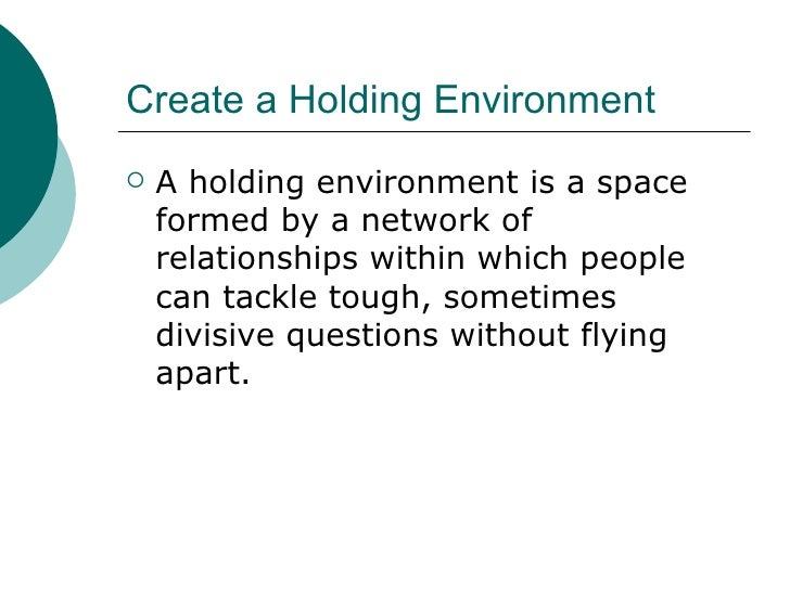 Create a Holding Environment  <ul><li>A holding environment is a space formed by a network of relationships within which p...