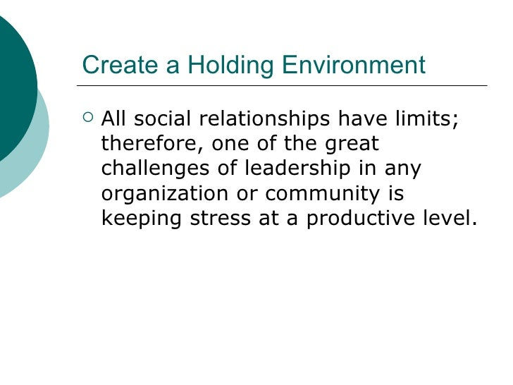 Create a Holding Environment <ul><li>All social relationships have limits; therefore, one of the great challenges of leade...