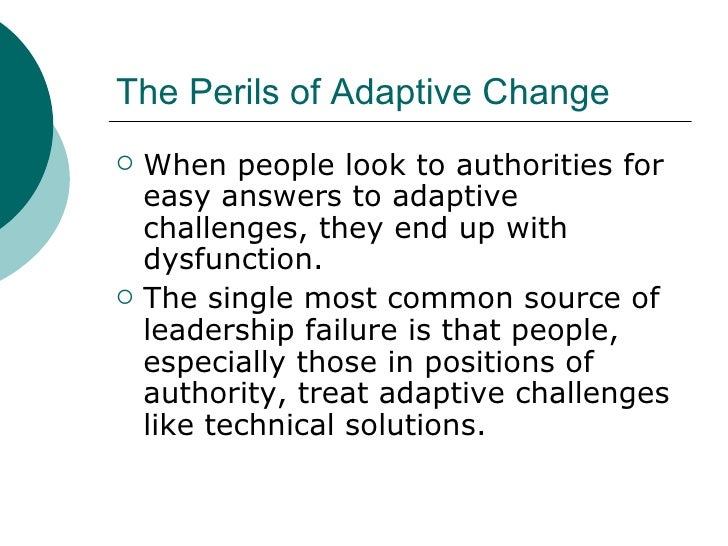 The Perils of Adaptive Change <ul><li>When people look to authorities for easy answers to adaptive challenges, they end up...