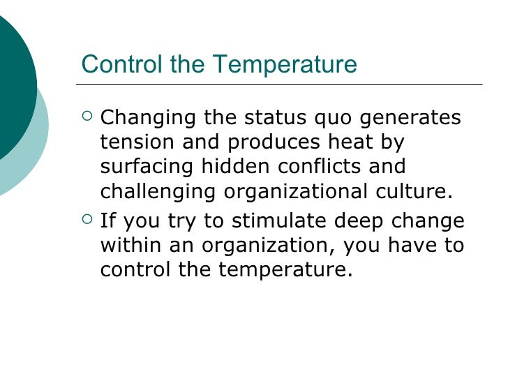 Control the Temperature <ul><li>Changing the status quo generates tension and produces heat by surfacing hidden conflicts ...