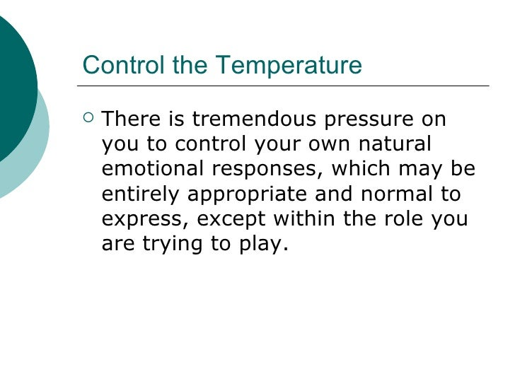 Control the Temperature <ul><li>There is tremendous pressure on you to control your own natural emotional responses, which...