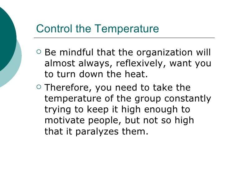 Control the Temperature <ul><li>Be mindful that the organization will almost always, reflexively, want you to turn down th...
