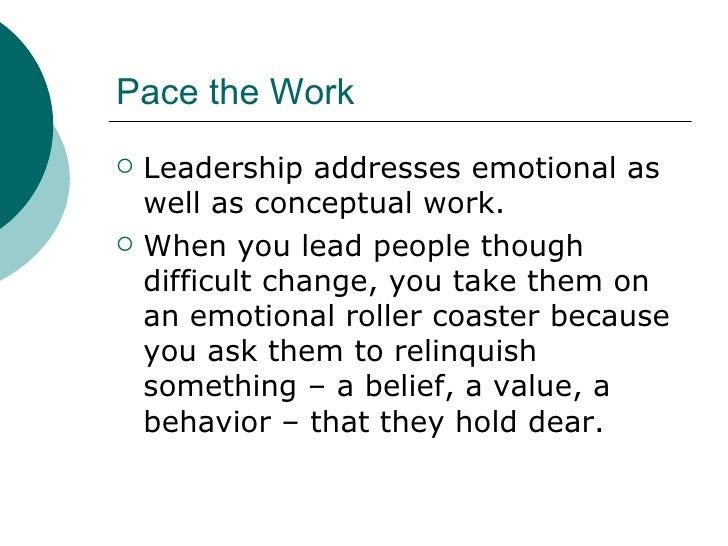 Pace the Work <ul><li>Leadership addresses emotional as well as conceptual work. </li></ul><ul><li>When you lead people th...