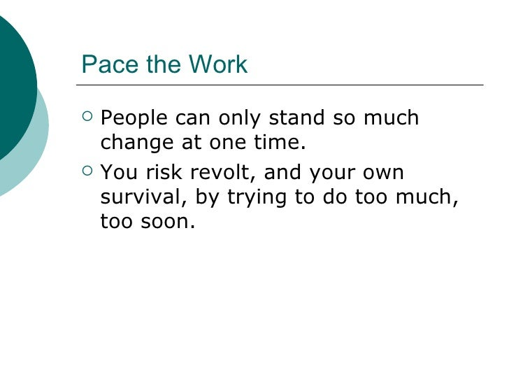 Pace the Work <ul><li>People can only stand so much change at one time.  </li></ul><ul><li>You risk revolt, and your own s...