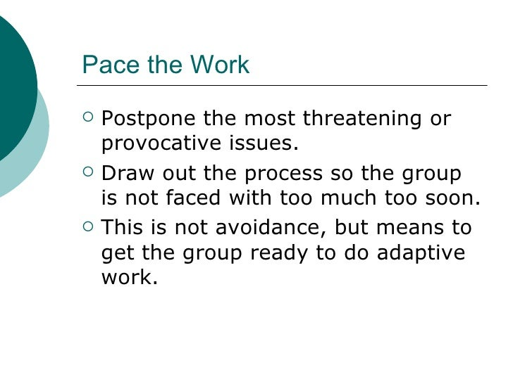 Pace the Work <ul><li>Postpone the most threatening or provocative issues. </li></ul><ul><li>Draw out the process so the g...