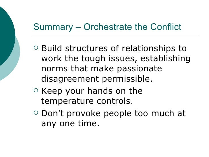 Summary – Orchestrate the Conflict <ul><li>Build structures of relationships to work the tough issues, establishing norms ...