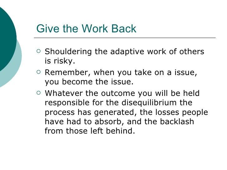 Give the Work Back <ul><li>Shouldering the adaptive work of others is risky. </li></ul><ul><li>Remember, when you take on ...