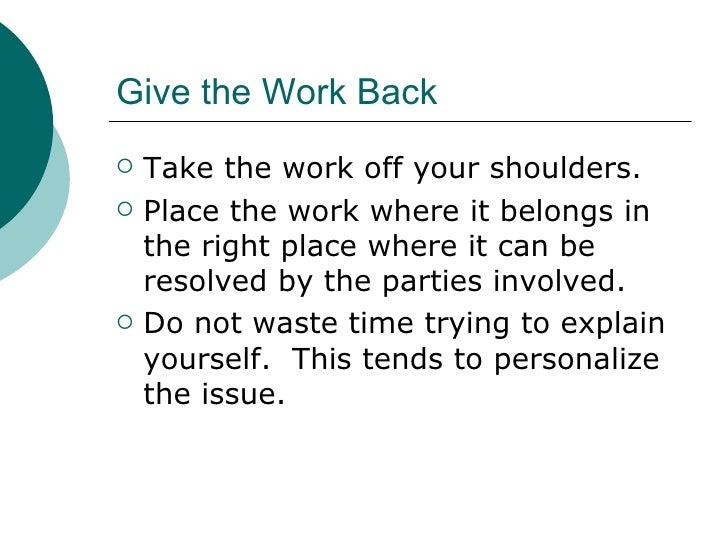 Give the Work Back <ul><li>Take the work off your shoulders. </li></ul><ul><li>Place the work where it belongs in the righ...