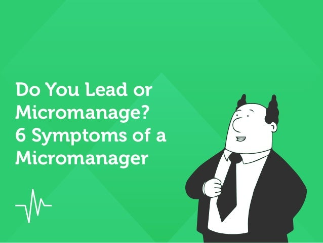 Do You Lead or Micromanage? 6 Symptoms of a Micromanager