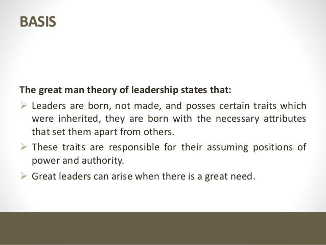 the great man theory You may have heard people saying, 'great leaders are god-gifted, not man-made' this quote reflects the results conveyed by a very popular theory known as great man theory of leadership, which relates to the fact that leadership traits are inbuilt.