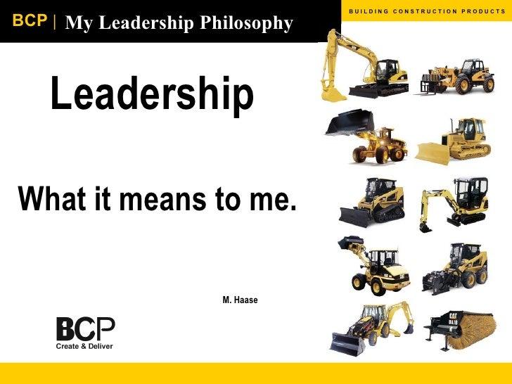 My Leadership Philosophy Leadership  What it means to me.   M. Haase