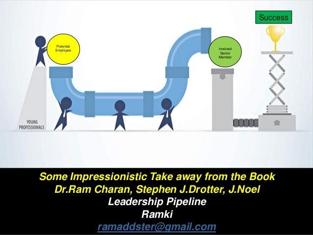 Some Impressionistic Take away from the Book Dr.Ram Charan, Stephen J.Drotter, J.Noel Leadership Pipeline Ramki ramaddster...