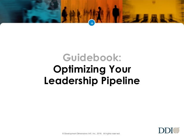 + © Development Dimensions Int'l, Inc., 2016. All rights reserved. Guidebook: Optimizing Your Leadership Pipeline