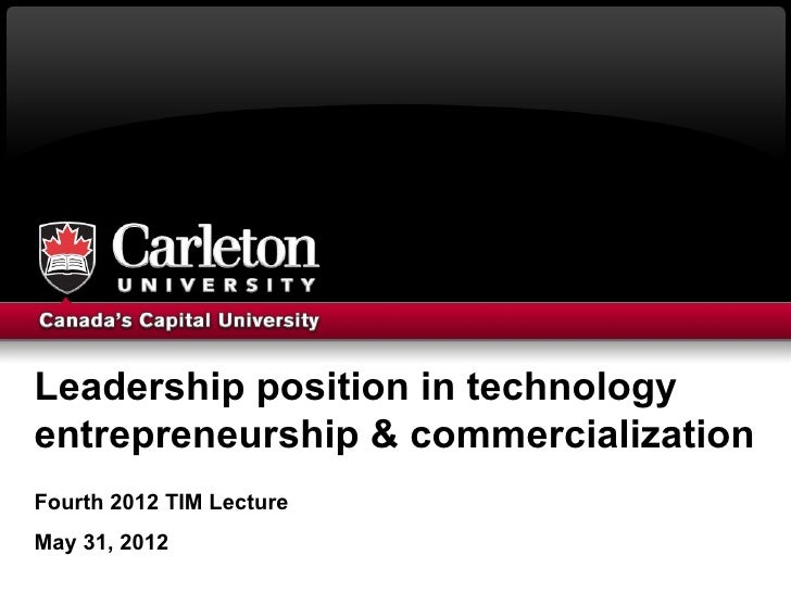 Leadership position in technologyentrepreneurship & commercializationFourth 2012 TIM LectureMay 31, 2012