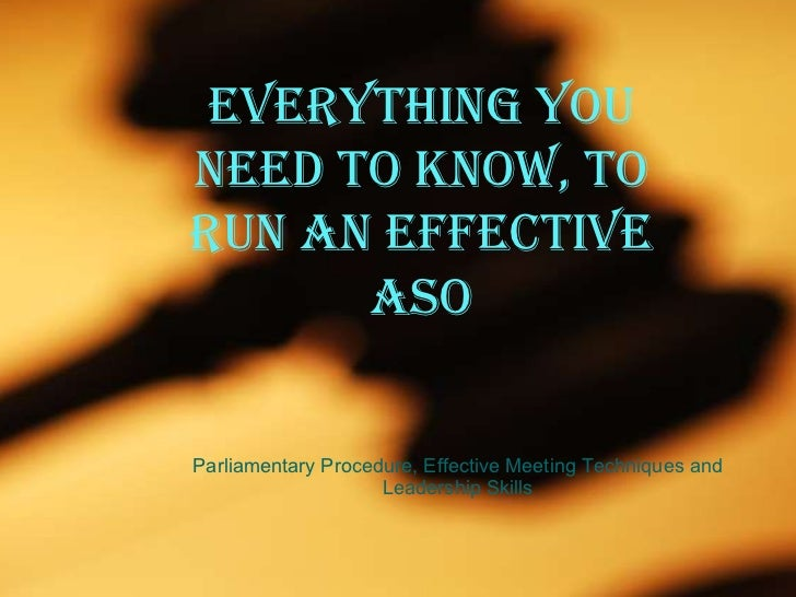 Everything you need to know, to run an effective ASO Parliamentary Procedure, Effective Meeting Techniques and Leadership ...