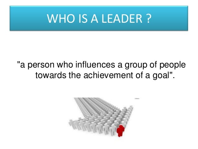 "WHO IS A LEADER ?""a person who influences a group of people     towards the achievement of a goal""."