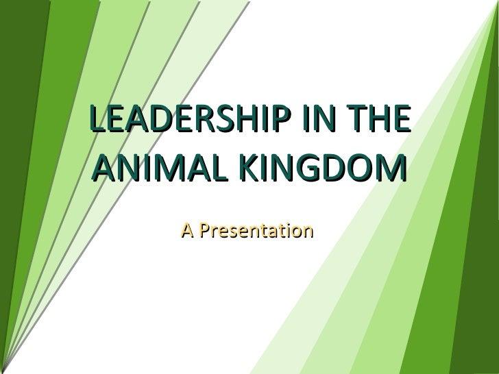 LEADERSHIP IN THE ANIMAL KINGDOM A Presentation