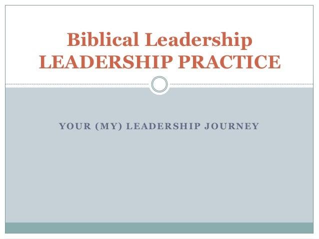 YOUR (MY) LEADERSHIP JOURNEYBiblical LeadershipLEADERSHIP PRACTICE