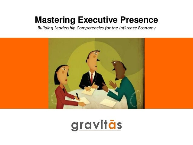Mastering Executive Presence Building Leadership Competencies for the Influence Economy