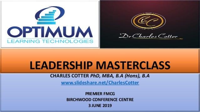 LEADERSHIP MASTERCLASS CHARLES COTTER PhD, MBA, B.A (Hons), B.A www.slideshare.net/CharlesCotter PREMIER FMCG BIRCHWOOD CO...