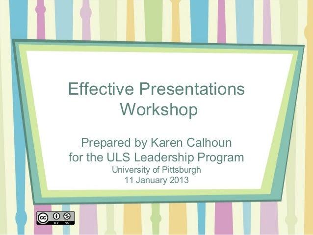 Effective Presentations       Workshop  Prepared by Karen Calhounfor the ULS Leadership Program       University of Pittsb...