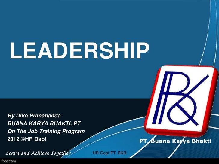 LEADERSHIPBy Divo PrimanandaBUANA KARYA BHAKTI, PTOn The Job Training Program2012 ©HR Dept                                ...