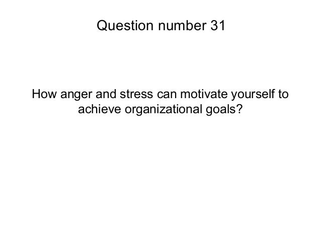 How anger and stress can motivate yourself toachieve organizational goals?Question number 31