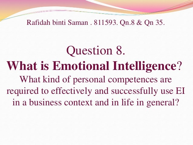Rafidah binti Saman . 811593. Qn.8 & Qn 35.Question 8.What is Emotional Intelligence?What kind of personal competences are...