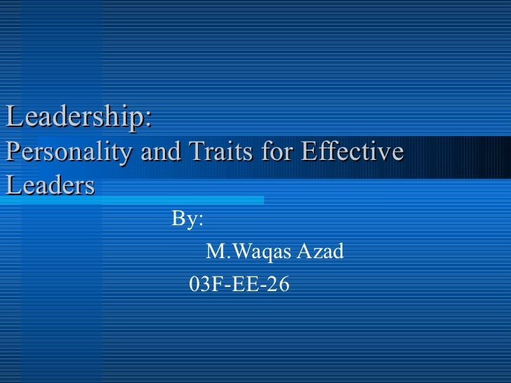 Leadership: Personality and Traits for Effective Leaders By: M.Waqas Azad  03F-EE-26