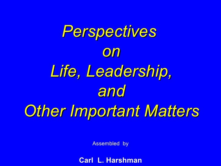 Perspectives  on Life, Leadership, and Other Important Matters Assembled  by Carl  L. Harshman