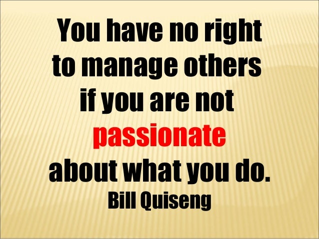You have no rightto manage others   if you are not     passionateabout what you do.    Bill Quiseng