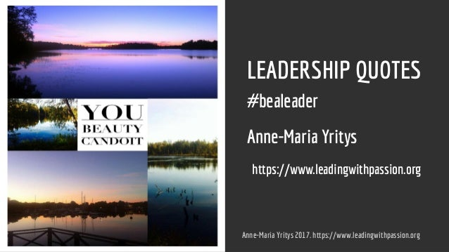 LEADERSHIP QUOTES #bealeader Anne-Maria Yritys https://www.leadingwithpassion.org Anne-Maria Yritys 2017. https://www.lead...