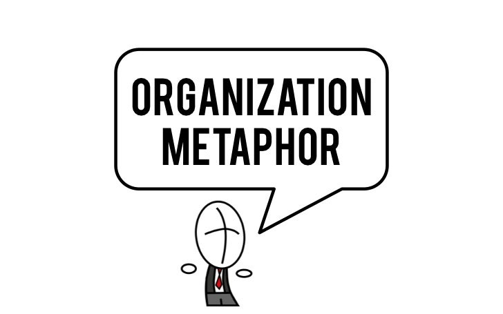 metaphors of management and organization in What is a metaphor metaphor (met-uh-fawr, -fer) a figure of speech in which a  term or phrase is applied to something to which it is not literally applicable in.