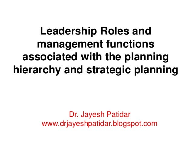 Leadership Roles and management functions associated with the planning hierarchy and strategic planning Dr. Jayesh Patidar...