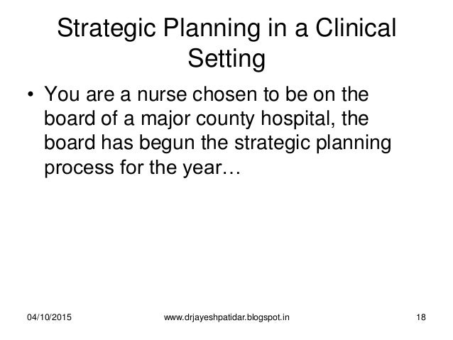 Strategic Planning in a Clinical Setting • You are a nurse chosen to be on the board of a major county hospital, the board...