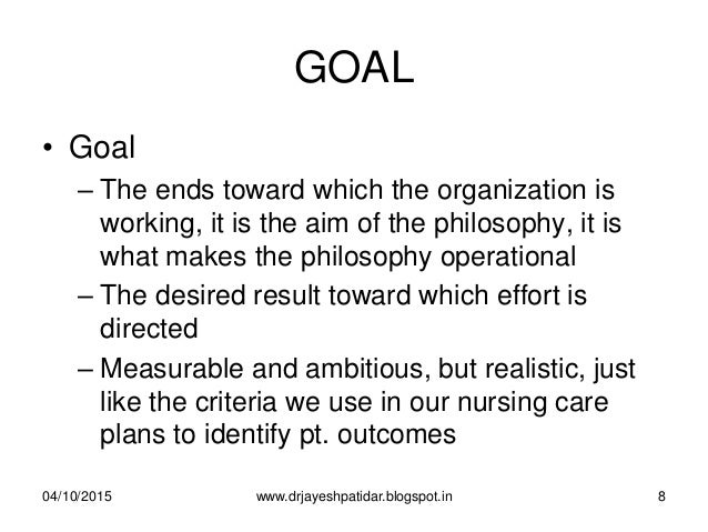 GOAL • Goal – The ends toward which the organization is working, it is the aim of the philosophy, it is what makes the phi...