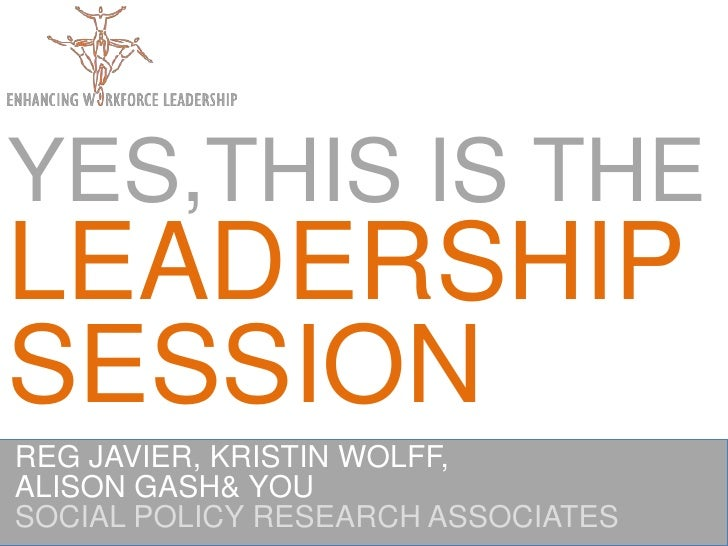 YES,THIS IS THE LEADERSHIPSESSION<br />REG JAVIER, KRISTIN WOLFF,<br />ALISON GASH & YOU <br />SOCIAL POLICY RESEARCH ASSO...